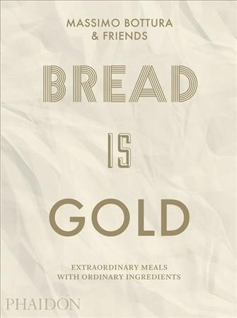 Bread Is Gold: Extraordinary Meals With Ordinary Ingredients by Massimo Bottura