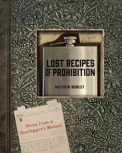 Lost Recipes of Prohibition: Notes from a Bootlegger's Manual by Matthew Rowley