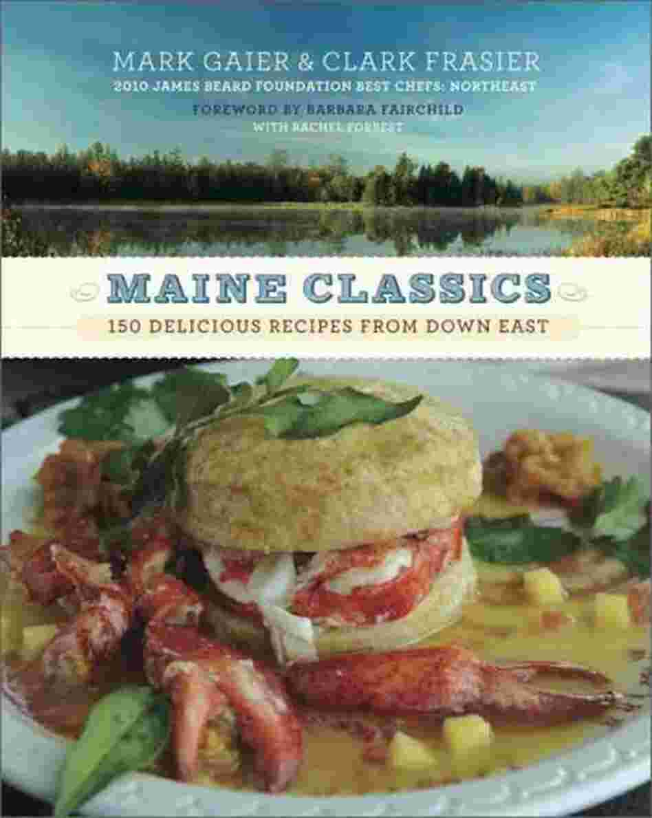 Maine Classics: More than 150 Delicious Recipes from Down East Mark Gaier, Clark Frasier, Barbara Fairchild and Rachel Forrest