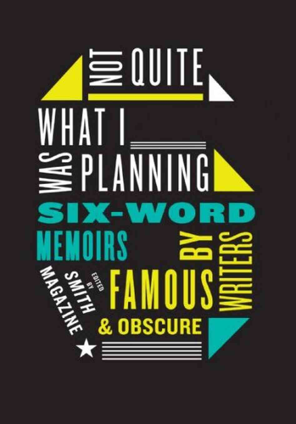 Not Quite What I Was Planning: Six-Word Memoirs Writers Famous and Obscure