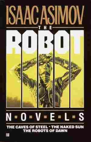 Robot Novels/the Caves of Steel/the Naked Sun/the Robots of Dawn