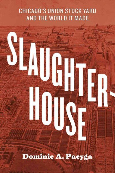 Slaughterhouse: Chicago's Union Stock Yard and the World It Made by Dominic A. Pacyga