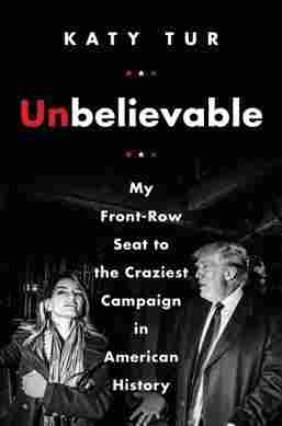 Unbelievable Reporter Katy Tur Shares Her'Front-Row' View Of The Trump Campaign : NPR 9780062684929 custom 633d6fc671e48021c1bc83af860b21ea99328061 s1200 c15
