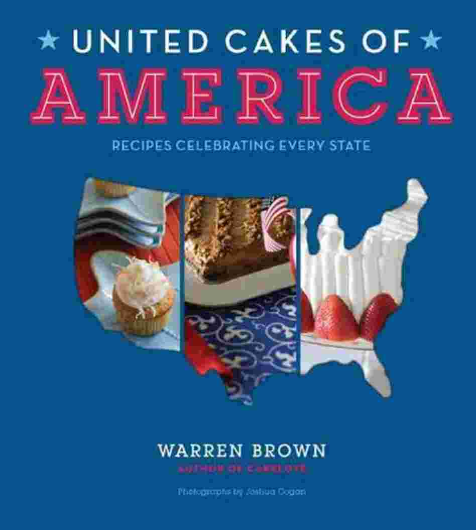 United Cakes of America: Recipes Celebrating Every State Warren Brown and Joshua Cogan