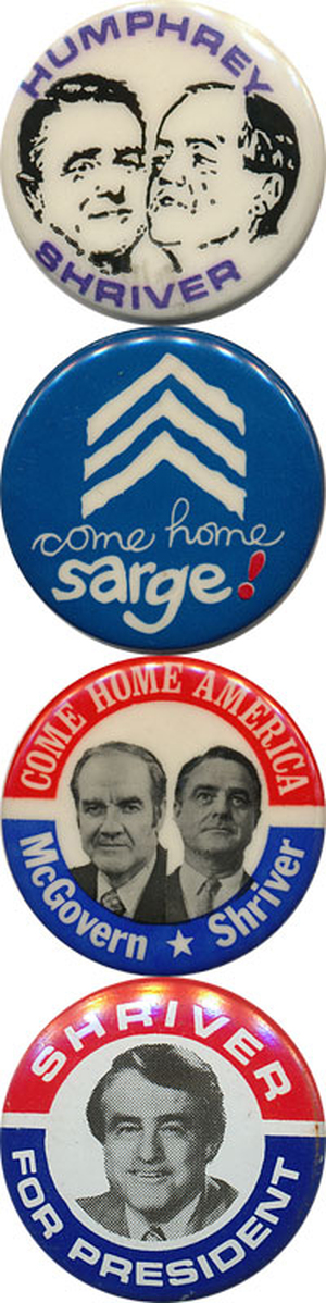 Sargent Shriver's political career, in buttons: (1) widely mentioned as a potential running mate for Hubert Humphrey in 1968; (2) briefly a Maryland gov. hopeful in 1970; (3) the VP on the 1972 ticket; (4) a candidate for the 1976 Democratic nomination.
