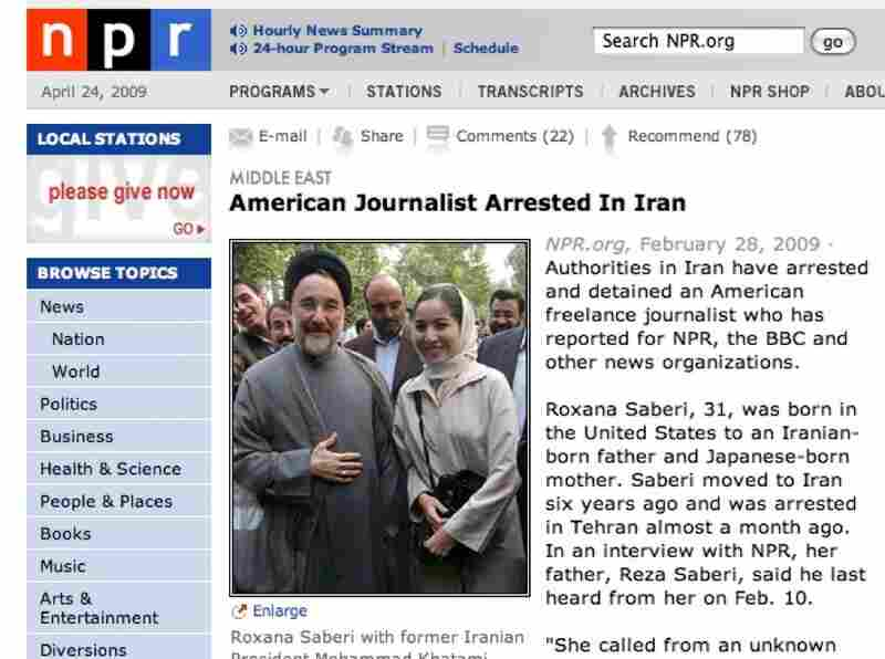 Feb. 28: NPR breaks the story of Saberi's arrest.  Weekend Edition interviews Reza Saberi, the journalist's father, from their home in Fargo, ND.  Three days later Iran's judiciary announces that Saberi is being held at Tehran's Evin prison.