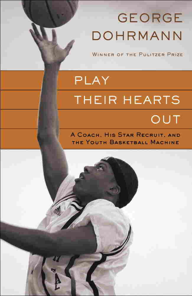 Play Their Hearts Out: A Coach, His Star Recruit, and the Youth Basketball Machine, by George Dohrma