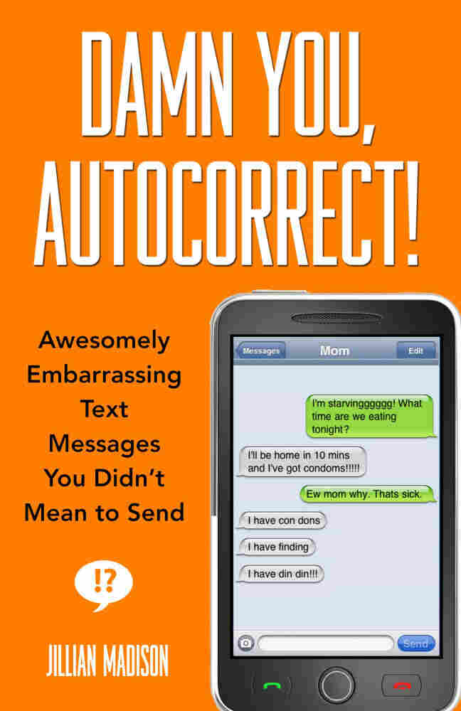 Damn You, Autocorrect!: Awesomely Embarrassing Text Messages You Didn't Mean to Send by Jillian Madison.
