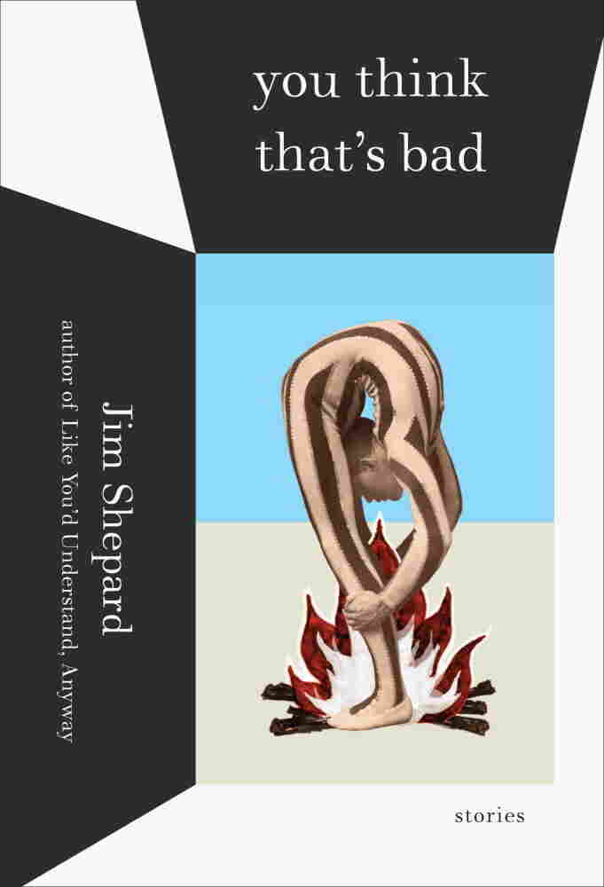 You Think That's Bad: Stories by Jim Shepard