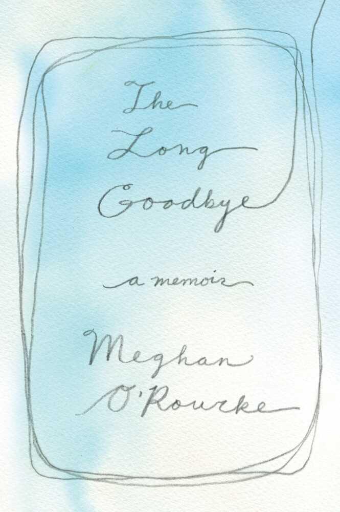 The Long Goodbye by Meghan O'Rourke