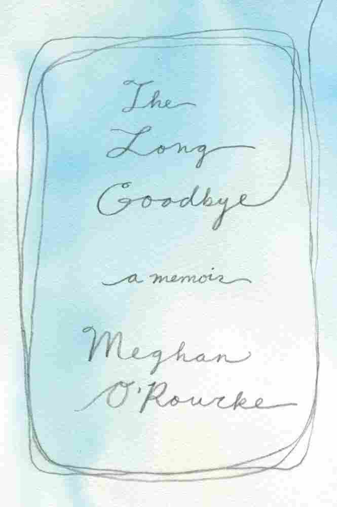 The Long Goodbye by Meghan O'Rourke