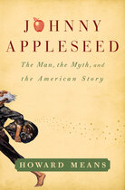 Johnny Appleseed: the Man, the Myth, and the American Story by Howard Means
