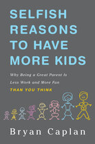 'Selfish Reasons to Have More Kids: Why Being a Great Parent is Less Work and More Fun Than You Think,' by Bryan Caplan.