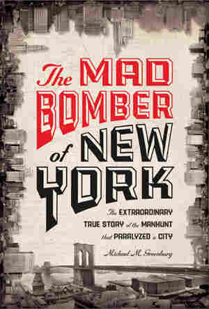 The Mad Bomber of New York by Michael M. Greenburg