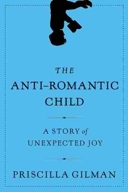Priscilla Gilman's new book, The Anti-Romantic Child, is a celebration of her son, Benajmin, who has a form of autism.