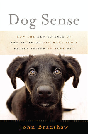 Dog Sense: How The New Science Of Dog Behavior Can Make You A Better Friend