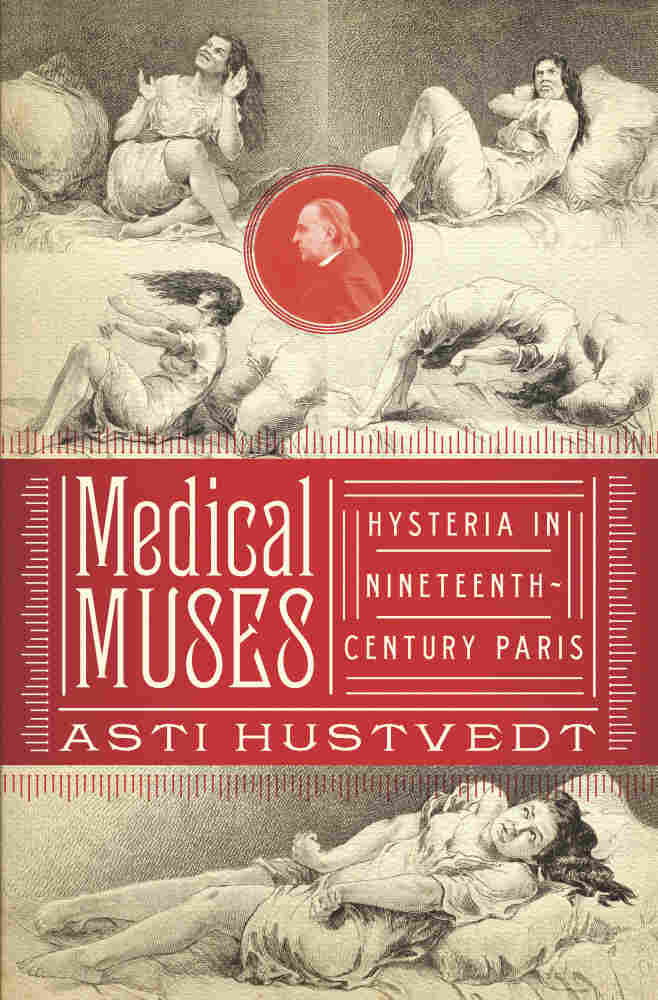 Medical Muses: Hysteria in Nineteenth-Century Paris, by Asti Hustvedt