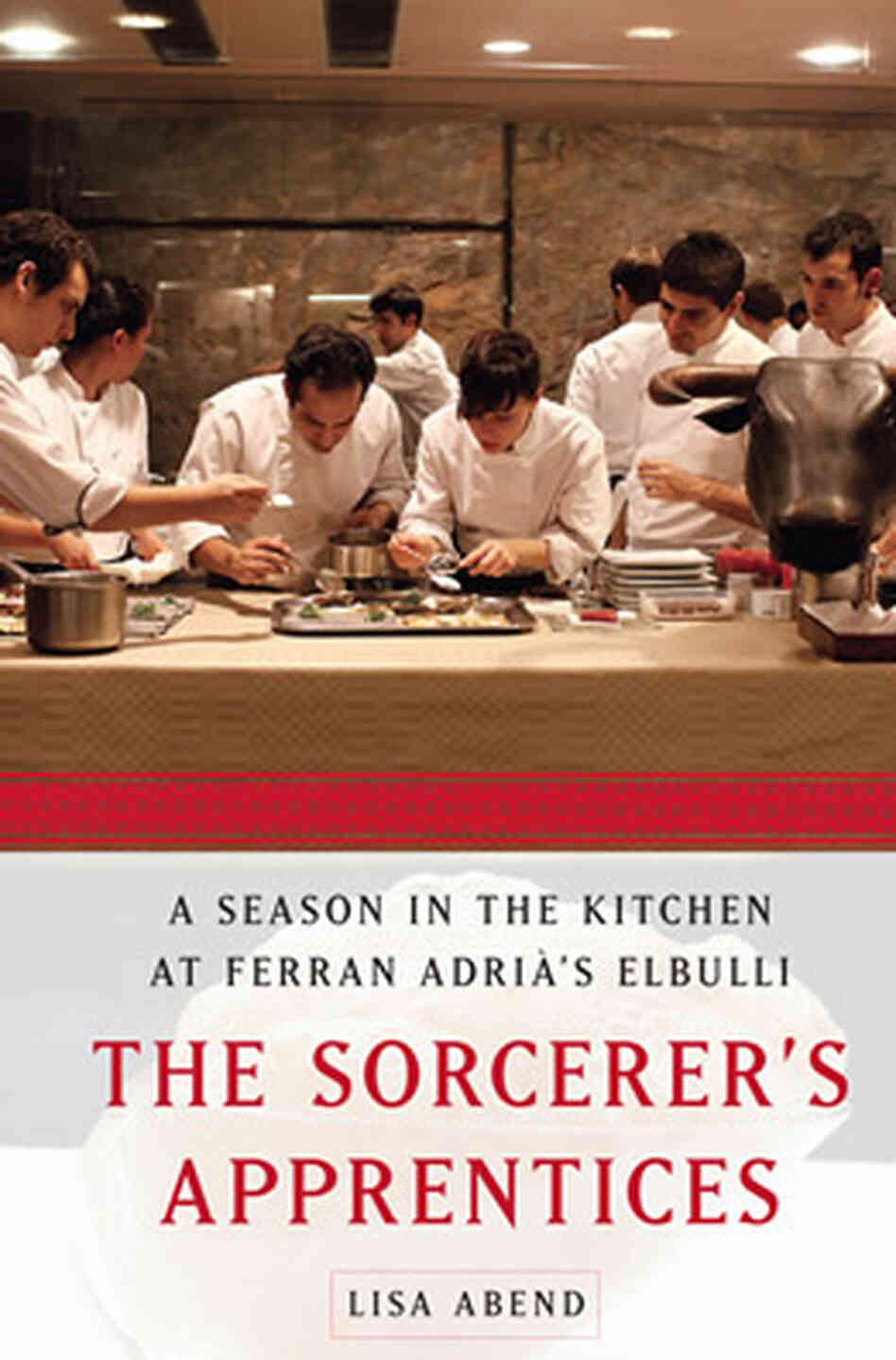 The Sorcerer's Apprentices: A Season in the Kitchen at Ferran Adrià's elBulli, by Lisa Abend