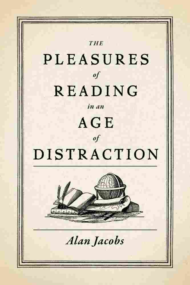 The Pleasures of Reading in an Age of Distraction, by Alan Jacobs