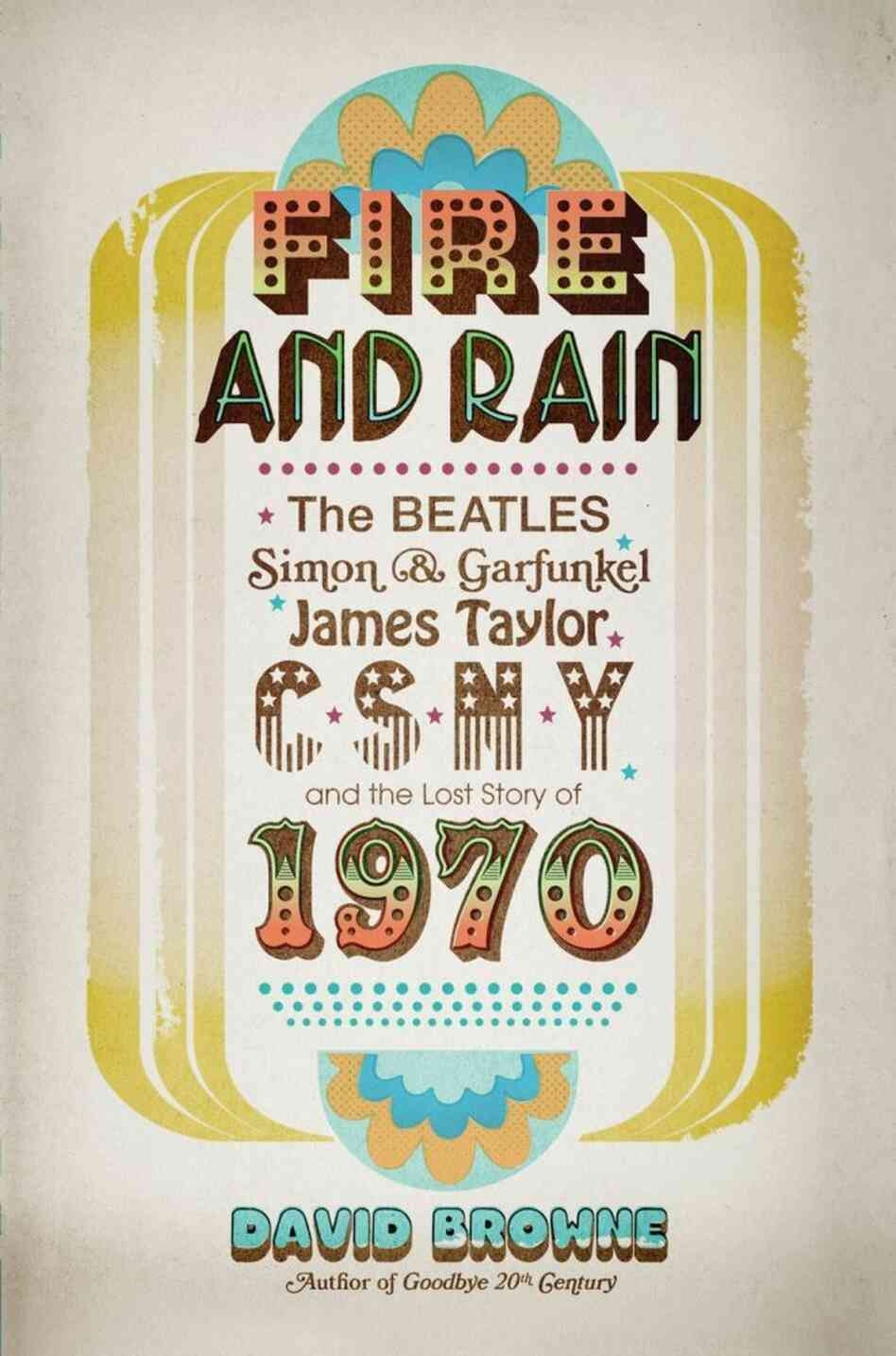 Cover of Fire and Rain: The Beatles, Simon & Garfunkel, James Taylor, CSNY, and the Lost Story of 1970, by David Browne