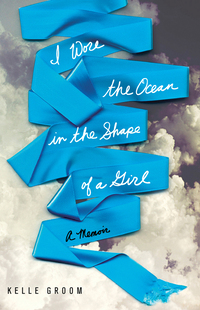 Cover of I Wore The Ocean In The Shape Of A Girl, by Kelle Groom