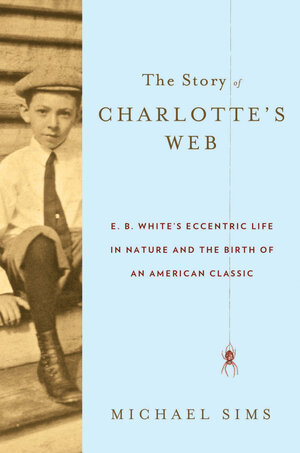 how e b white spun charlotte s web npr the story of charlotte s web e b white s eccentric life in nature and the birth of an american classic by michael sims hardcover 320 pages walker co