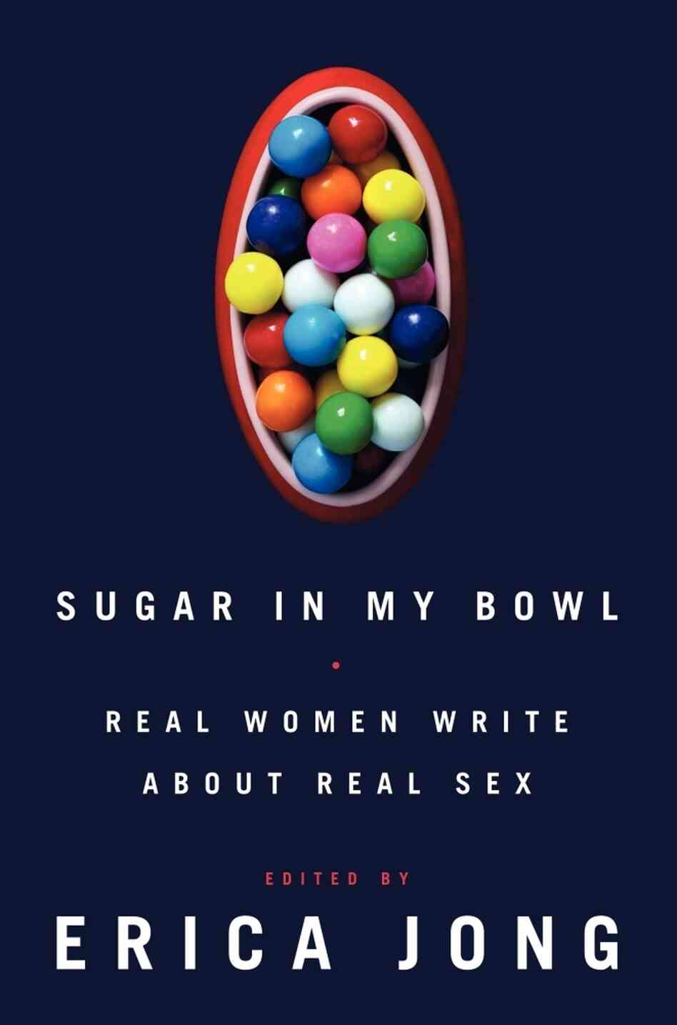 Sugar In My Bowl: Real Women Write About Real Sex, by Erica Jong