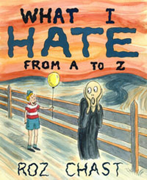 New Yorker cartoonist Roz Chast talks her dislikes and fears--in alphabetical order.