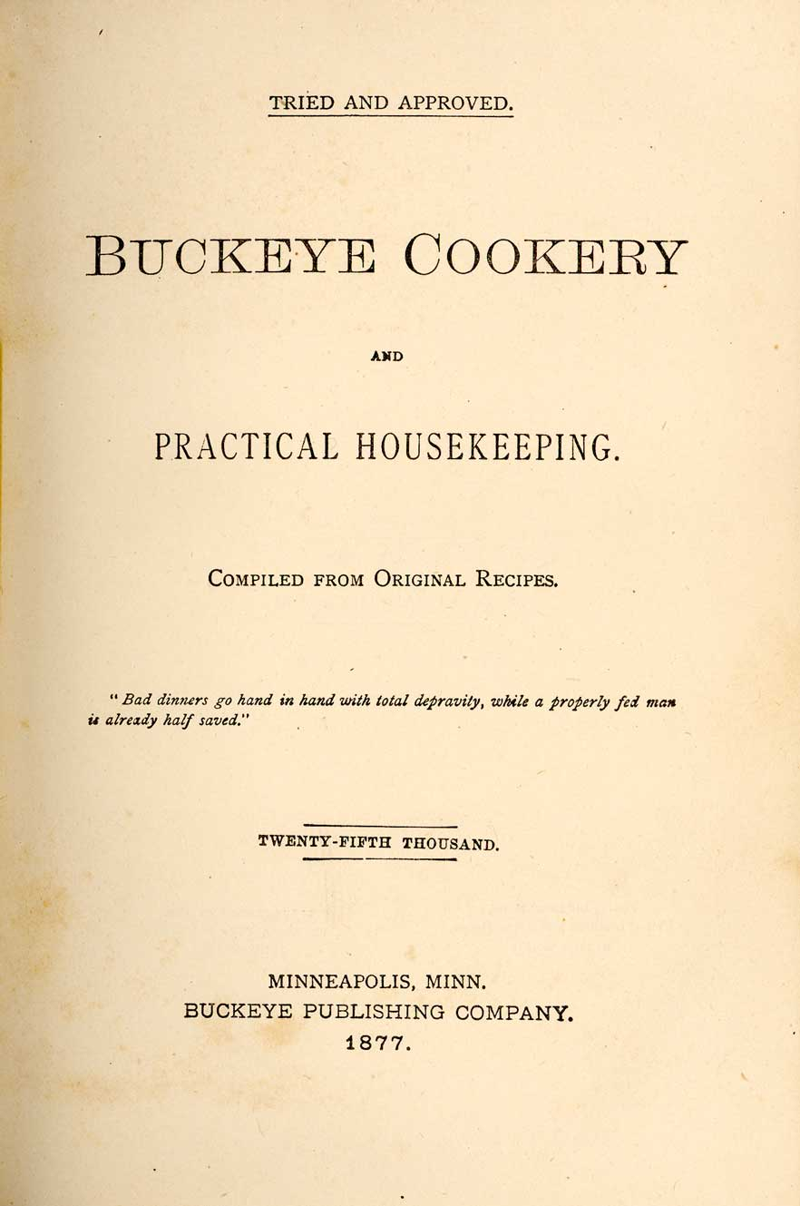 Buckeye Cookery, And Practical Housekeeping: Compiled From Original Recipes. Though it began as a charity cookbook published by the First Congregational Church in Marysville, Ohio in 1876, after more than 80,000 copies 30 printings in multiple languages it became an American classic.
