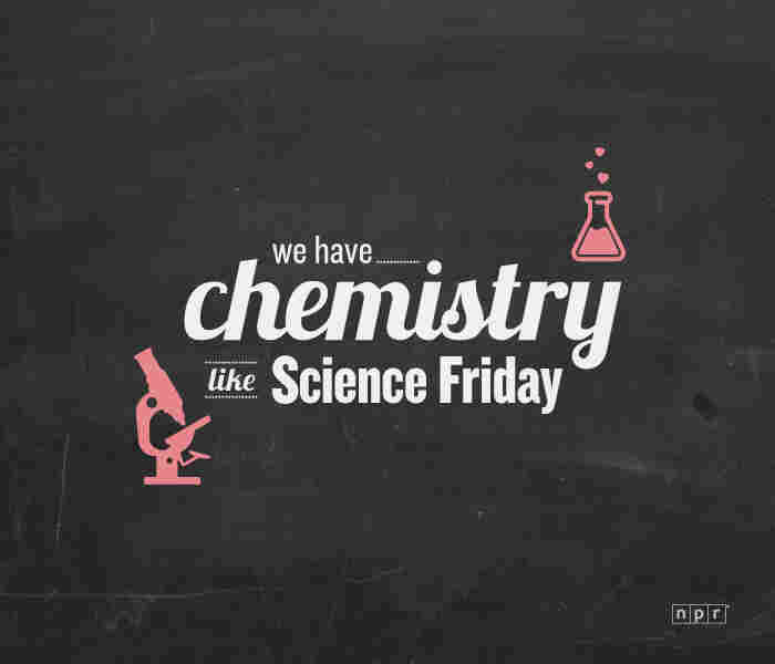 We have chemistry like Science Friday.
