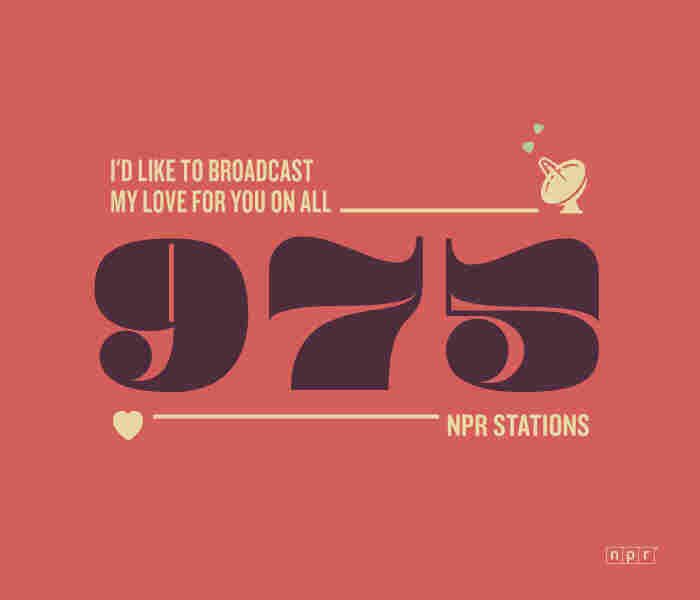 I'd like to broadcast my love for you on all 975 NPR Stations.