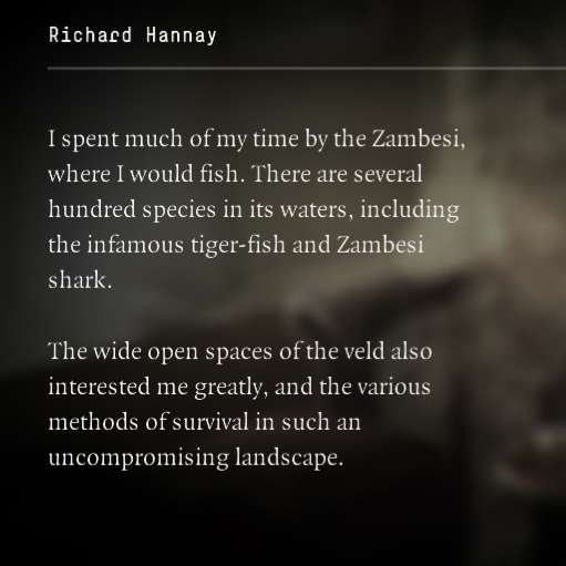 "Text reads, ""I spent much of my time by the Zambesi, where I would fish. There are several hundred species in its waters, including the infamous tiger-fish and Zambesi shark. The wide open spaces of the veld also interested me greatly, and the various methods of survival in such an uncompromising landscape."""