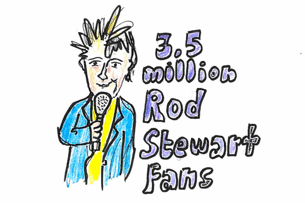 Imagine 3.5 million Rod Stewart fans. (Yikes!)