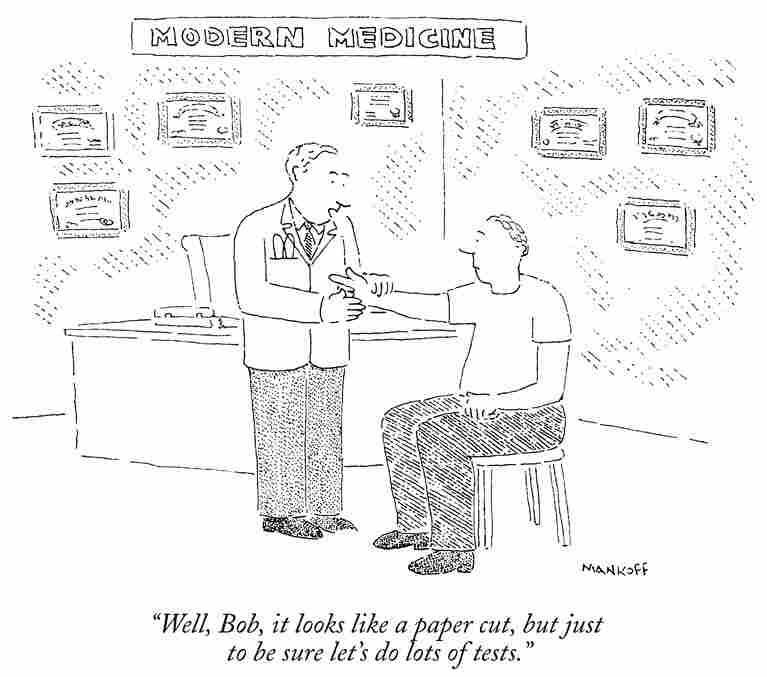 "Modern Medicine: ""Well, Bob, it looks like a paper cut, but just to be sure let's do lots of tests."""