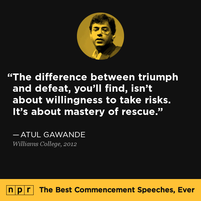 """The difference between triumph and defeat, you'll find, isn't about willingness to take risks. It's about mastery of rescue."" — From Atul Gawande's speech at Williams College in 2012."