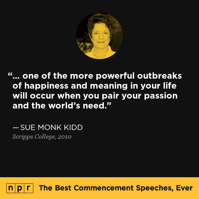 """... one of the more powerful outbreaks of happiness and meaning in your life will occur when you pair your passion and the world's need."" — From Sue Monk Kidd's speech at Scripps College in 2010."
