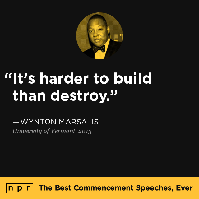 """It's harder to build than destroy."" — From Wynton Marsalis' 2013 speech at the University of Vermont. One of our best commencement speeches of all time."