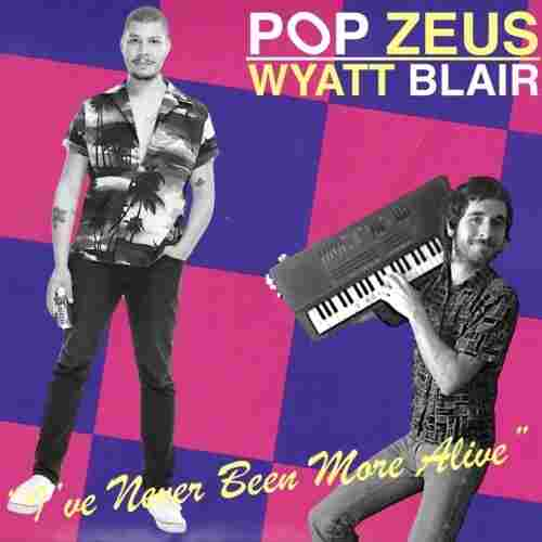 "Pop Zeus & Wyatt Blair, ""I've Never Been More Alive"""
