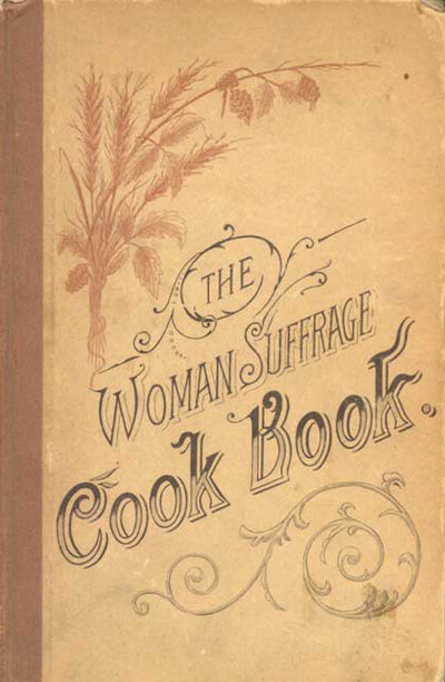 "Cover of The Woman Suffrage Cook Book, published in 1886. Hattie Burr, the editor, noted proudly that ""among the contributors are many who are eminent in their professions as teachers, lecturers, physicians, ministers, and authors — whose names are household words in the land."""