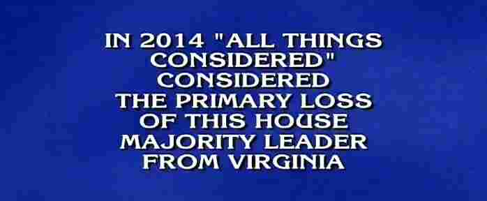 National Public Radio for $600. Answer: Eric Cantor