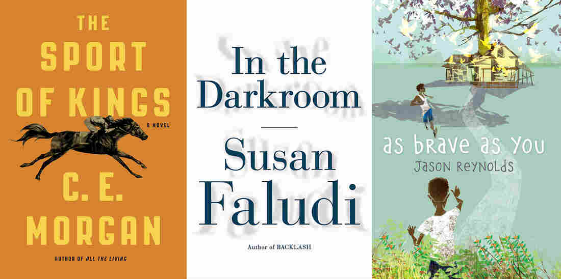 The Sport of Kings, by C.E. Morgan; In the Darkroom, by Susan Faludi; As Brave As You, by Jason Reynolds.