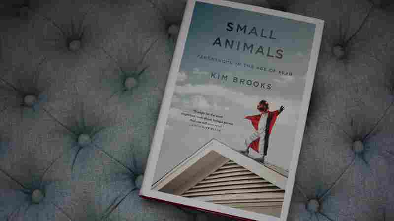 In 'Small Animals,' A Mom Grapples With Parenting In An 'Age Of Fear'