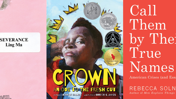 The 2018 Kirkus Prize winners (from left to right): Severance, by Ling Ma; Crown: An Ode to the Fresh Cut, by Derrick Barnes and Gordon C. James; Call Them by Their True Names, by Rebecca Solnit.