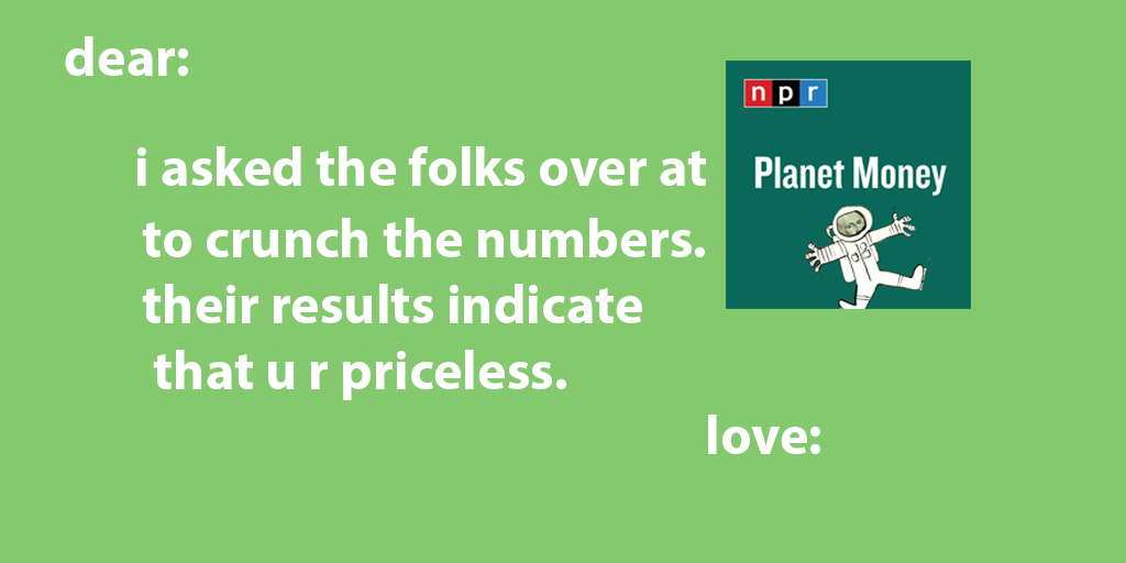 "green valentine that reads ""dear: i asked the folks over at Planet Money to crunch the numbers. their results indicate that u r priceless. love: """