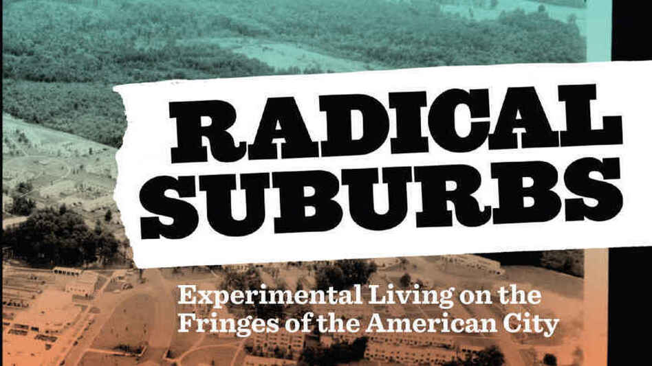 <em>Radical Suburbs: Experimental Living on the Fringes of the American City</em>, by Amanda Kolson Hurley