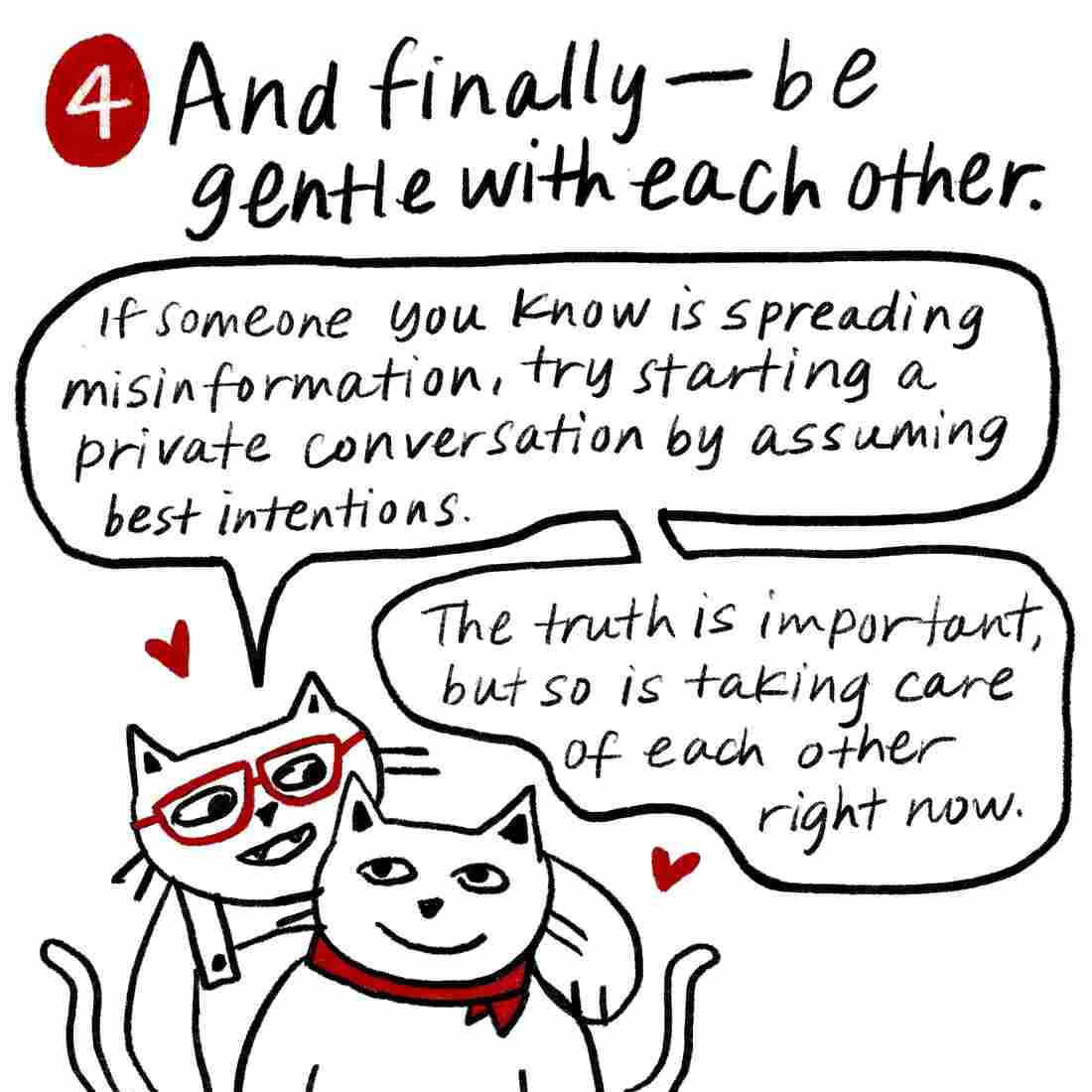 Tip 4: And finally, be gentle with each other. If someone you know is spreading misinformation, try starting a private conversation by assuming best interests. The truth is important, but so is taking care of each other right now. Glasses Cat and Bandanna Cat hug each other.
