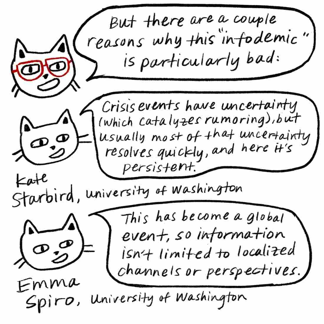 """But there are a couple reasons why this 'infodemic' is particularly bad,"" says Glasses Cat. Kate Starbird, from the University of Washington, adds on, ""Crisis events have uncertainty, which usually resolves quickly, and here it's persistent."" Emma Spiro, from the University of Washington, adds, ""This has become a global event, so information isn't limited to localized channels or perspectives."""