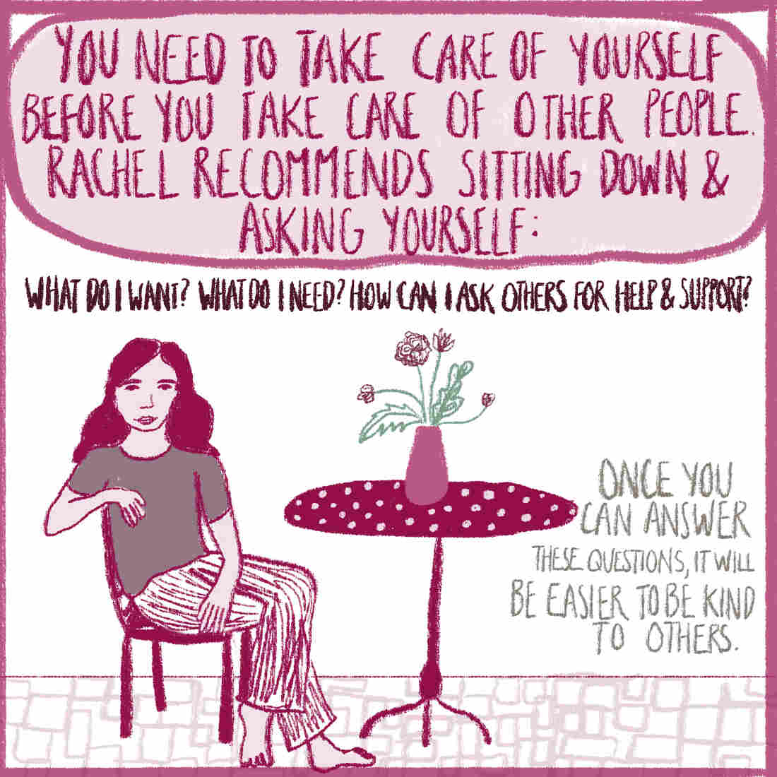 "Image of a woman sitting at a table with a vase of flowers. Text reads: ""You need to take care of yourself before you take care of other people. Rachel recommends sitting down and asking yourself: What do I want? What do I need? How can I ask others for help? Once you answer these questions, it will be easier to be kind to others."
