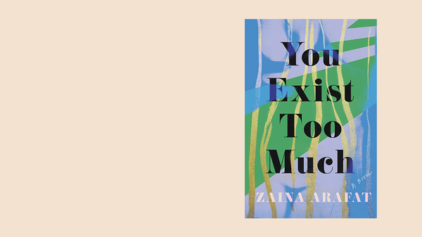 You Exist Too Much, by Zaina Arafat
