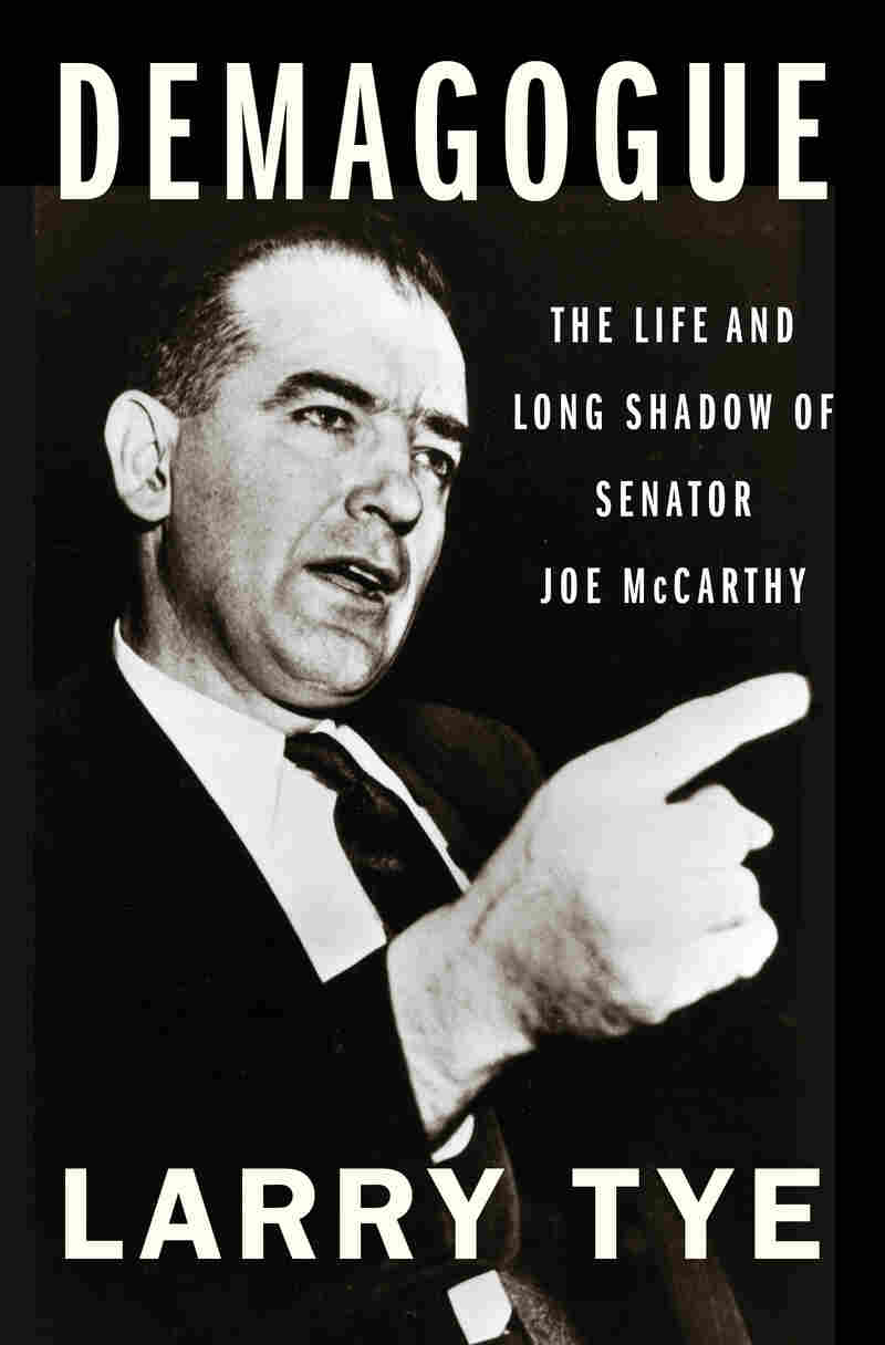 Demagogue: The Life and Long Shadow of Senator Joe McCarthy, by Larry Tye